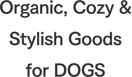 Organic, Cozy & Stylish Goods for DOGS